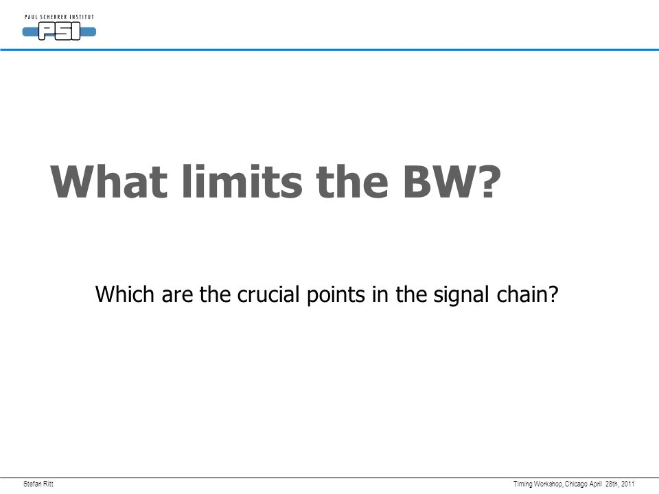 Stefan RittApril 28th, 2011Timing Workshop, Chicago What limits the BW? Which are the crucial points in the signal chain?