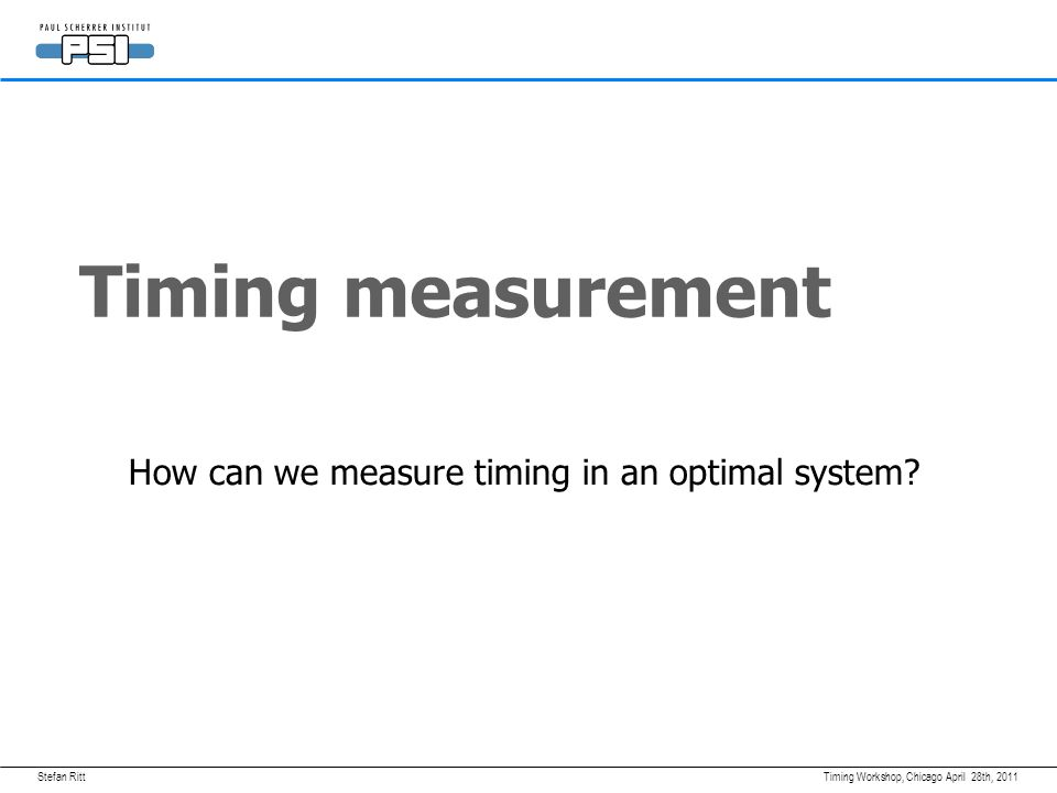 April 28th, 2011Timing Workshop, Chicago Timing measurement How can we measure timing in an optimal system?