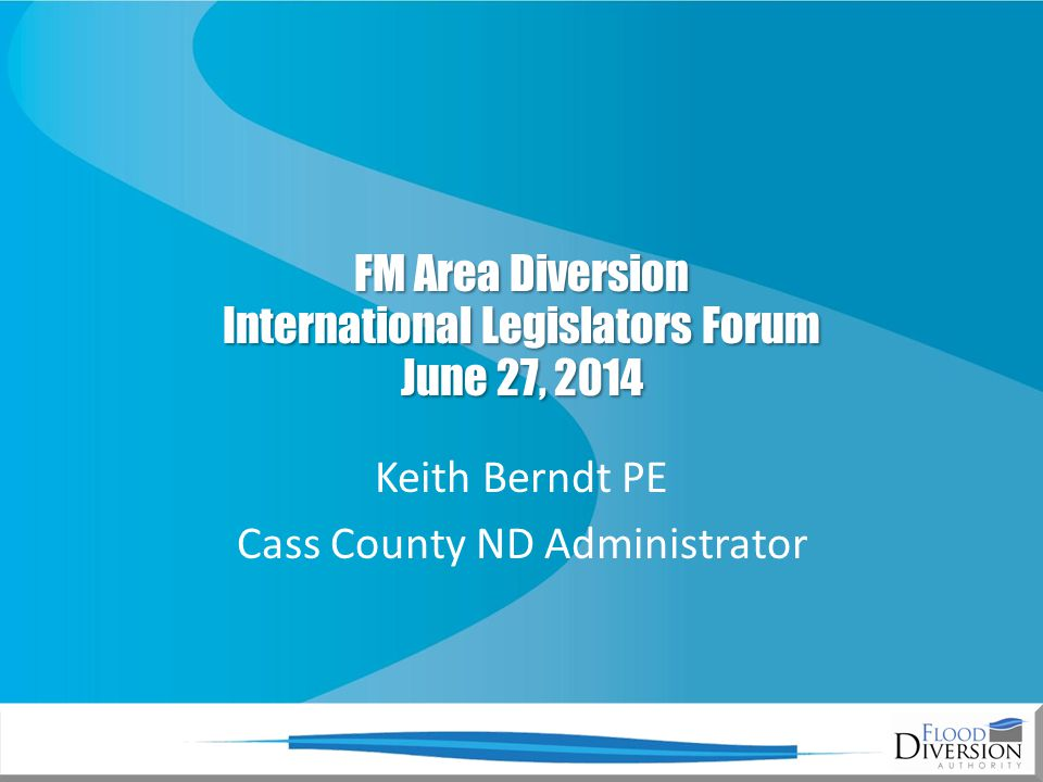 FM Area Diversion International Legislators Forum June 27, 2014 Keith Berndt PE Cass County ND Administrator