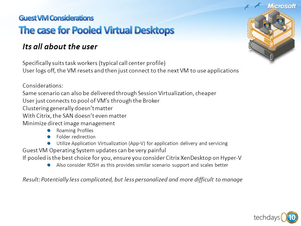 Its all about the user Specifically suits task workers (typical call center profile) User logs off, the VM resets and then just connect to the next VM to use applications Considerations: Same scenario can also be delivered through Session Virtualization, cheaper User just connects to pool of VM's through the Broker Clustering generally doesn't matter With Citrix, the SAN doesn't even matter Minimize direct image management Roaming Profiles Folder redirection Utilize Application Virtualization (App-V) for application delivery and servicing Guest VM Operating System updates can be very painful If pooled is the best choice for you, ensure you consider Citrix XenDesktop on Hyper-V Also consider RDSH as this provides similar scenario support and scales better Result: Potentially less complicated, but less personalized and more difficult to manage