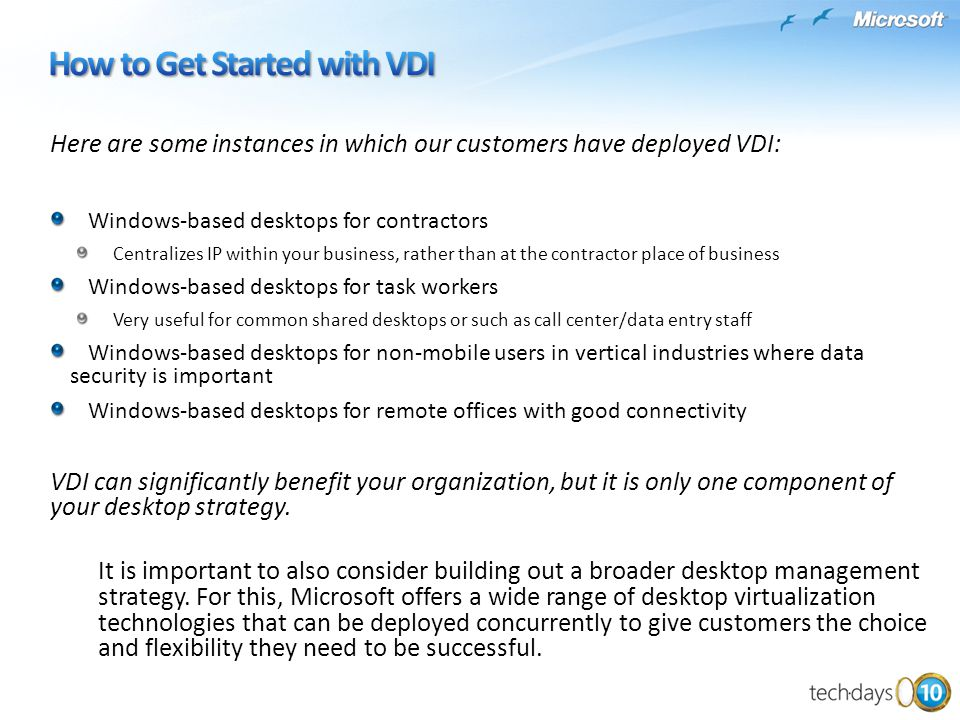 Here are some instances in which our customers have deployed VDI: Windows-based desktops for contractors Centralizes IP within your business, rather than at the contractor place of business Windows-based desktops for task workers Very useful for common shared desktops or such as call center/data entry staff Windows-based desktops for non-mobile users in vertical industries where data security is important Windows-based desktops for remote offices with good connectivity VDI can significantly benefit your organization, but it is only one component of your desktop strategy.