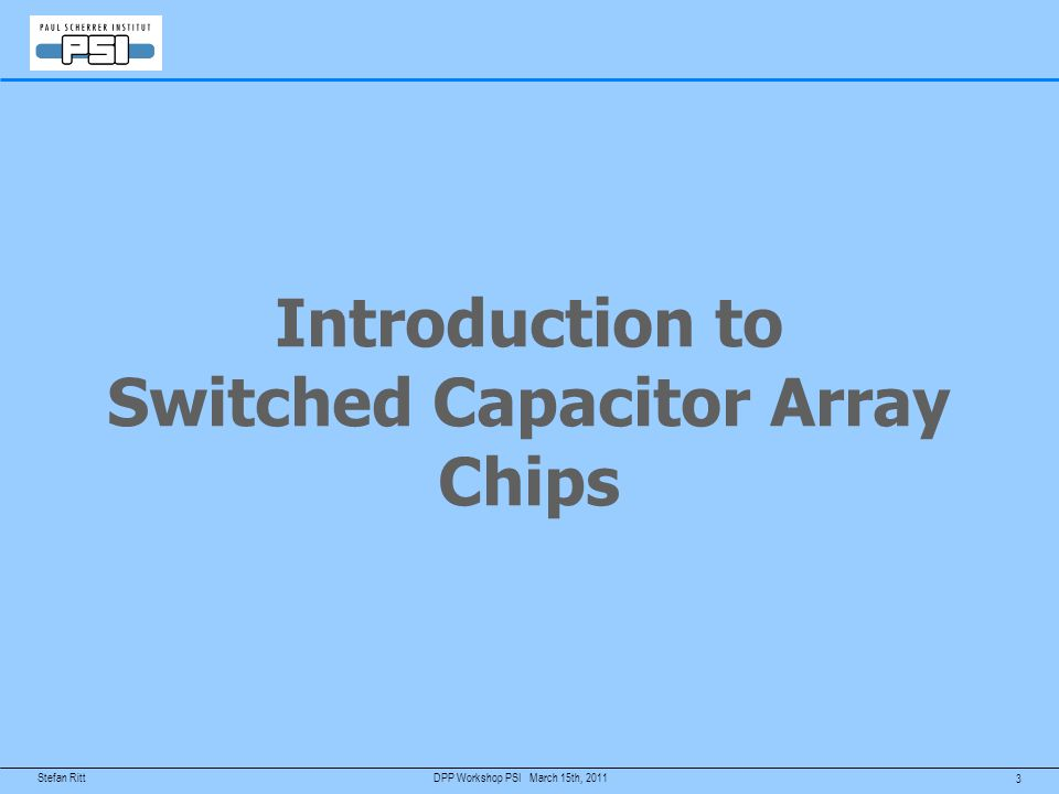 2 March 15th, 2011DPP Workshop PSI Agenda Introduction to Switched Capacitor Array Chips – Comparison with FADCs – Overview of chips on the market The