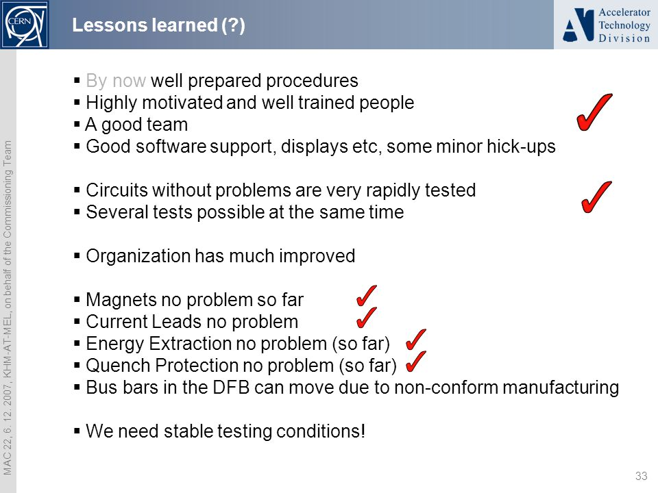MAC 22, 6. 12. 2007, KHM-AT-MEL, on behalf of the Commissioning Team 33 Lessons learned (?)  By now well prepared procedures  Highly motivated and w