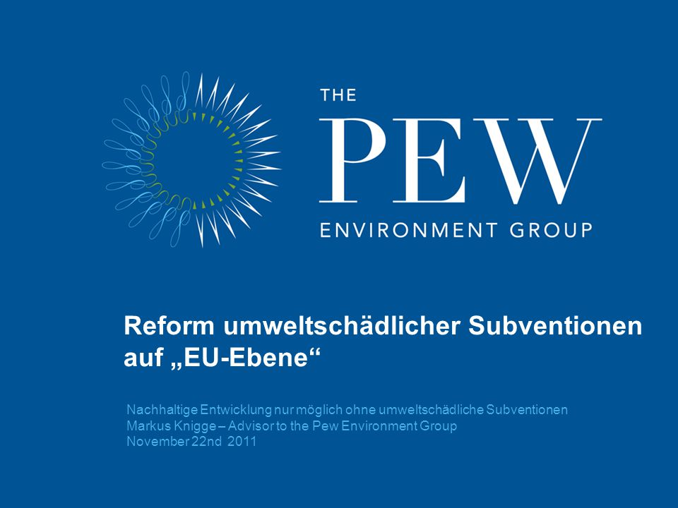 "Nachhaltige Entwicklung nur möglich ohne umweltschädliche Subventionen Markus Knigge – Advisor to the Pew Environment Group November 22nd 2011 Reform umweltschädlicher Subventionen auf ""EU-Ebene"