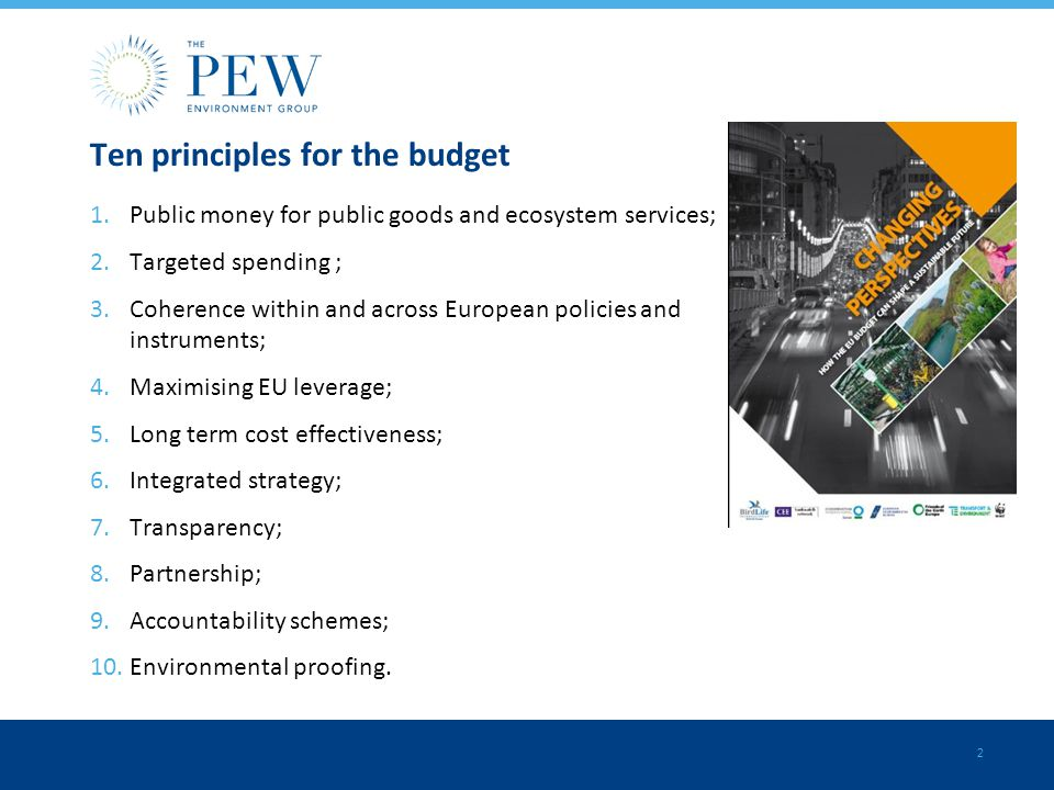 2 Ten principles for the budget 1.Public money for public goods and ecosystem services; 2.Targeted spending ; 3.Coherence within and across European policies and instruments; 4.Maximising EU leverage; 5.Long term cost effectiveness; 6.Integrated strategy; 7.Transparency; 8.Partnership; 9.Accountability schemes; 10.Environmental proofing.