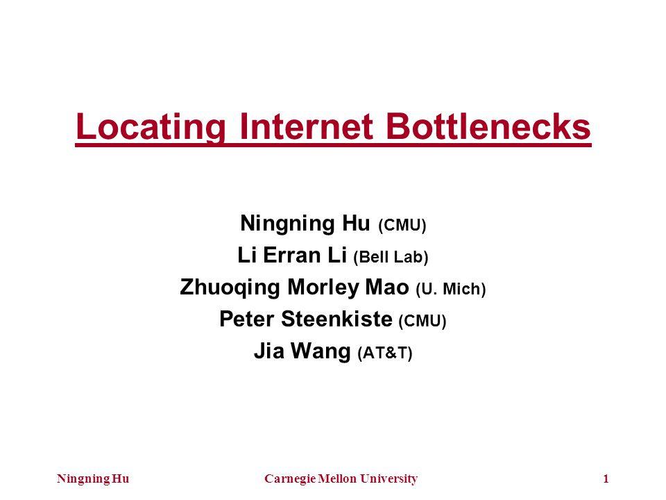 Ningning HuCarnegie Mellon University1 Locating Internet Bottlenecks Ningning Hu (CMU) Li Erran Li (Bell Lab) Zhuoqing Morley Mao (U. Mich) Peter Stee