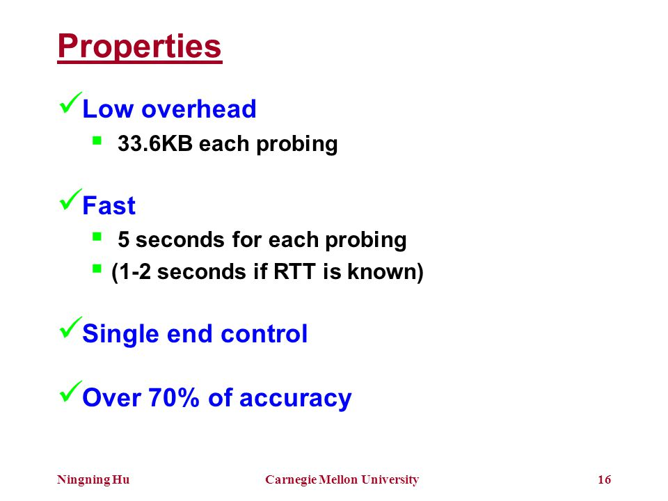 Ningning HuCarnegie Mellon University16 Properties Low overhead  33.6KB each probing Fast  5 seconds for each probing  (1-2 seconds if RTT is known) Single end control Over 70% of accuracy