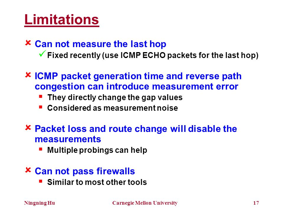 Ningning HuCarnegie Mellon University17 Limitations  Can not measure the last hop Fixed recently (use ICMP ECHO packets for the last hop)  ICMP packet generation time and reverse path congestion can introduce measurement error  They directly change the gap values  Considered as measurement noise  Packet loss and route change will disable the measurements  Multiple probings can help  Can not pass firewalls  Similar to most other tools