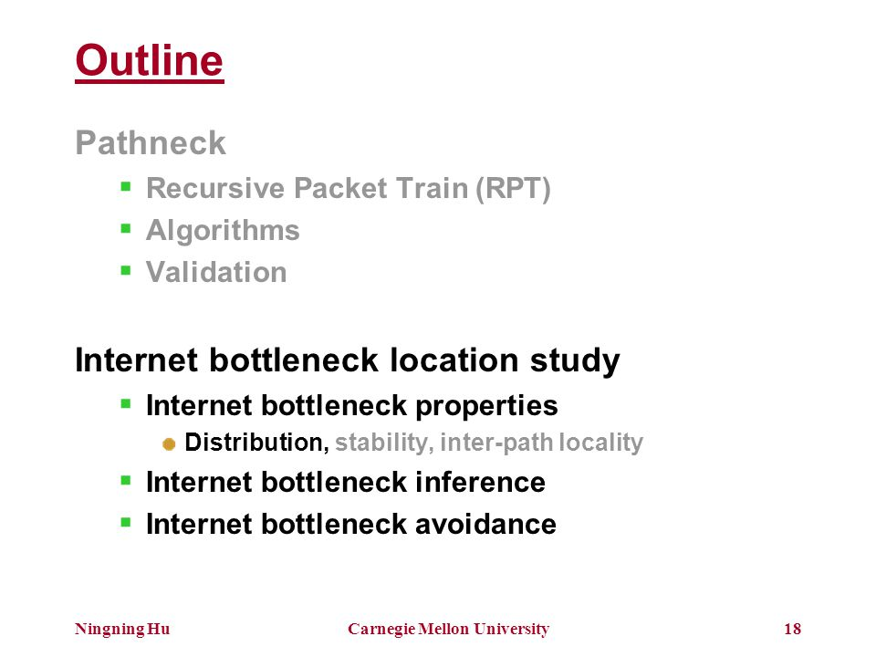 Ningning HuCarnegie Mellon University18 Outline Pathneck  Recursive Packet Train (RPT)  Algorithms  Validation Internet bottleneck location study  Internet bottleneck properties Distribution, stability, inter-path locality  Internet bottleneck inference  Internet bottleneck avoidance