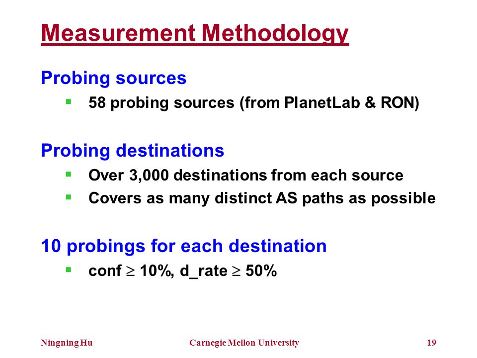 Ningning HuCarnegie Mellon University19 Measurement Methodology Probing sources  58 probing sources (from PlanetLab & RON) Probing destinations  Over 3,000 destinations from each source  Covers as many distinct AS paths as possible 10 probings for each destination  conf  10%, d_rate  50%