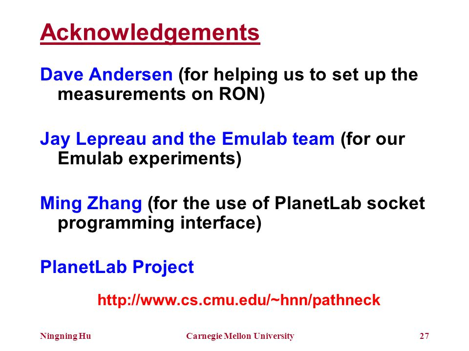 Ningning HuCarnegie Mellon University27 Acknowledgements Dave Andersen (for helping us to set up the measurements on RON) Jay Lepreau and the Emulab team (for our Emulab experiments) Ming Zhang (for the use of PlanetLab socket programming interface) PlanetLab Project