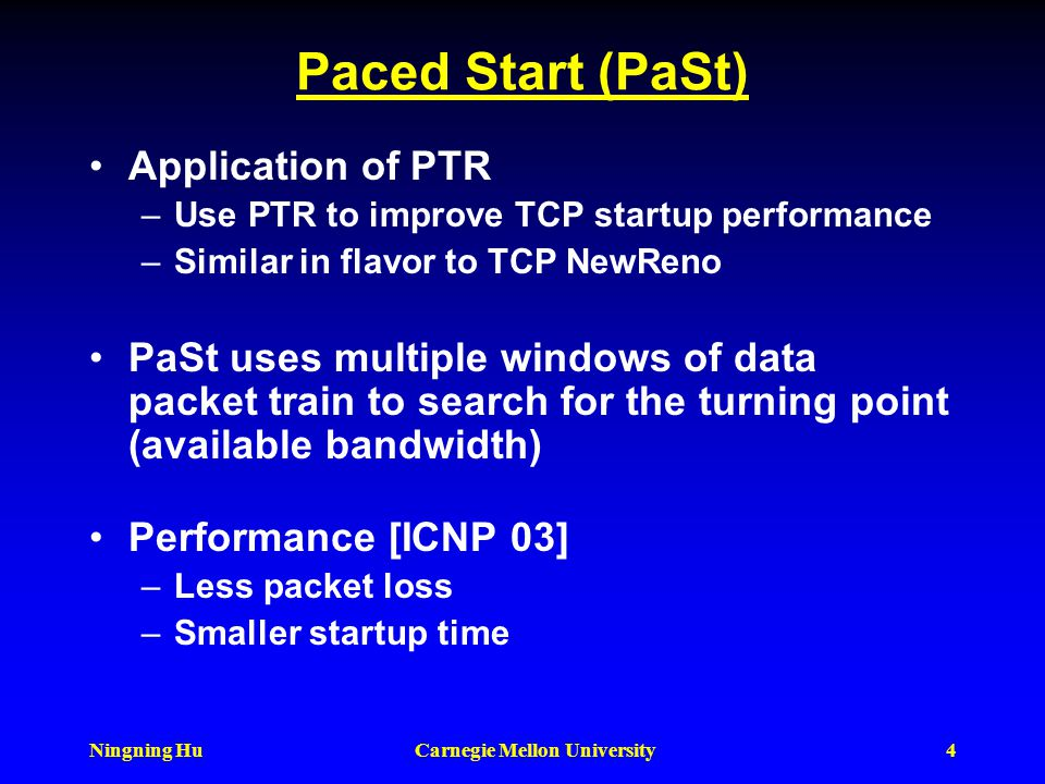 Ningning HuCarnegie Mellon University3 IGI & PTR Uniform packet train probing techniques –Measure either packet gap (IGI) or probing rate (PTR) Search
