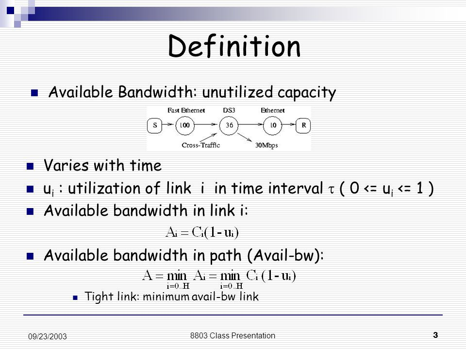 8803 Class Presentation3 09/23/2003 Varies with time u i : utilization of link i in time interval  ( 0 <= u i <= 1 ) Available bandwidth in link i: Available bandwidth in path (Avail-bw): Tight link: minimum avail-bw link Definition Available Bandwidth: unutilized capacity