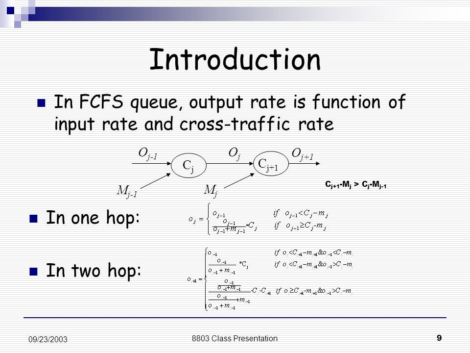 8803 Class Presentation9 09/23/2003 Introduction In one hop: In two hop: CjCj C j+1 O j-1 OjOj M j-1 O j+1 MjMj In FCFS queue, output rate is function of input rate and cross-traffic rate C j+1 -M j > C j -M j-1