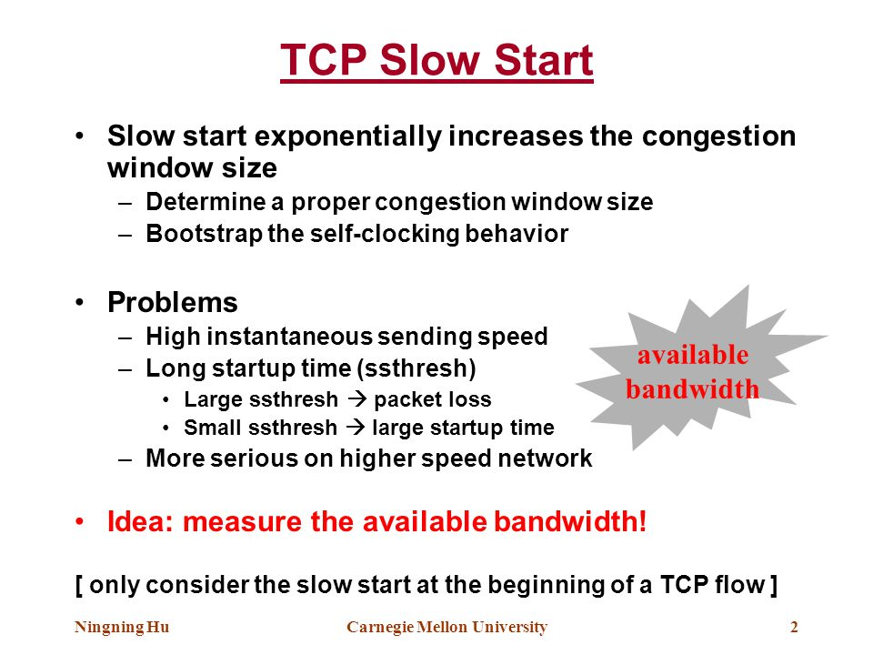 Ningning HuCarnegie Mellon University2 TCP Slow Start Slow start exponentially increases the congestion window size –Determine a proper congestion win