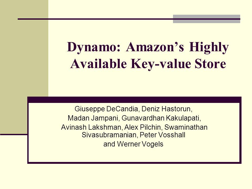 Dynamo: Amazon's Highly Available Key-value Store Giuseppe DeCandia, Deniz Hastorun, Madan Jampani, Gunavardhan Kakulapati, Avinash Lakshman, Alex Pil