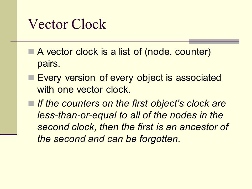Vector Clock A vector clock is a list of (node, counter) pairs. Every version of every object is associated with one vector clock. If the counters on