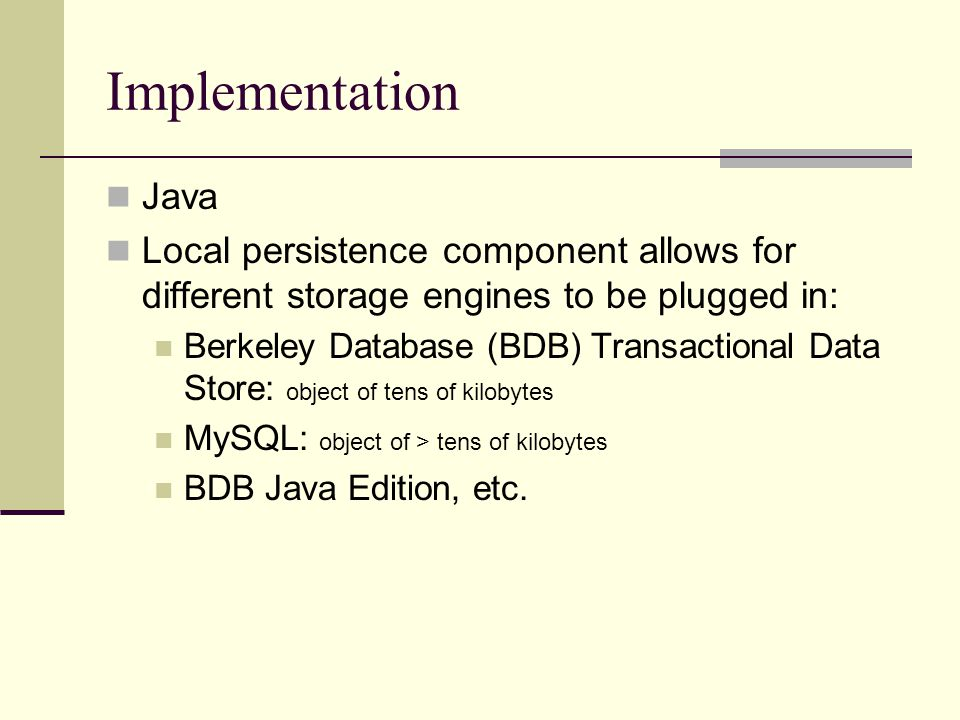 Implementation Java Local persistence component allows for different storage engines to be plugged in: Berkeley Database (BDB) Transactional Data Stor