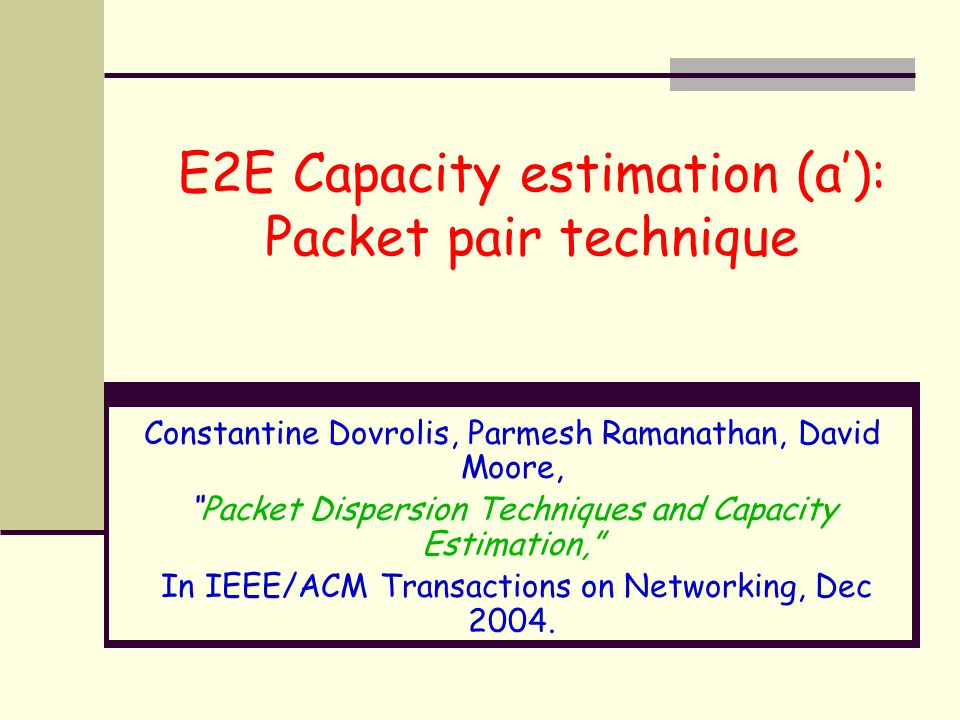 "E2E Capacity estimation (a'): Packet pair technique Constantine Dovrolis, Parmesh Ramanathan, David Moore, ""Packet Dispersion Techniques and Capacity"