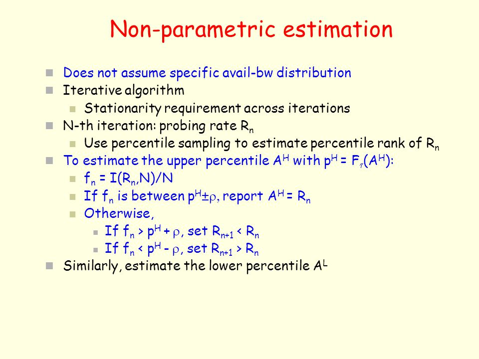 Non-parametric estimation Does not assume specific avail-bw distribution Iterative algorithm Stationarity requirement across iterations N-th iteration