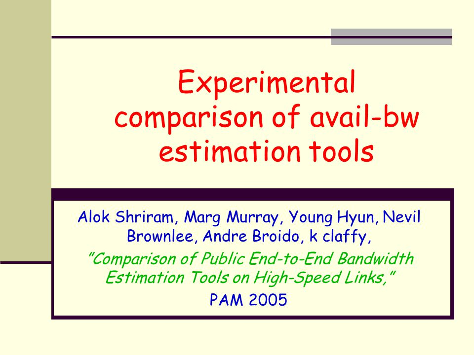 "Experimental comparison of avail-bw estimation tools Alok Shriram, Marg Murray, Young Hyun, Nevil Brownlee, Andre Broido, k claffy, ""Comparison of Pub"