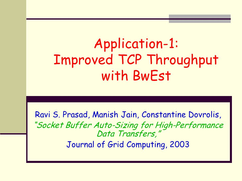 "Application-1: Improved TCP Throughput with BwEst Ravi S. Prasad, Manish Jain, Constantine Dovrolis, ""Socket Buffer Auto-Sizing for High-Performance D"