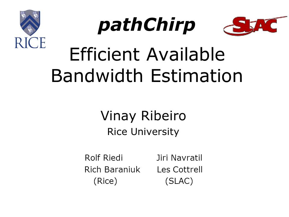 pathChirp Efficient Available Bandwidth Estimation Vinay Ribeiro Rice University Rolf Riedi Jiri Navratil Rich Baraniuk Les Cottrell (Rice) (SLAC)