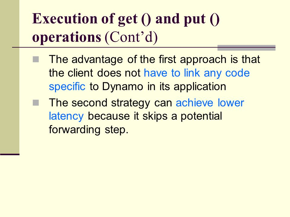 Execution of get () and put () operations (Cont'd) The advantage of the first approach is that the client does not have to link any code specific to Dynamo in its application The second strategy can achieve lower latency because it skips a potential forwarding step.