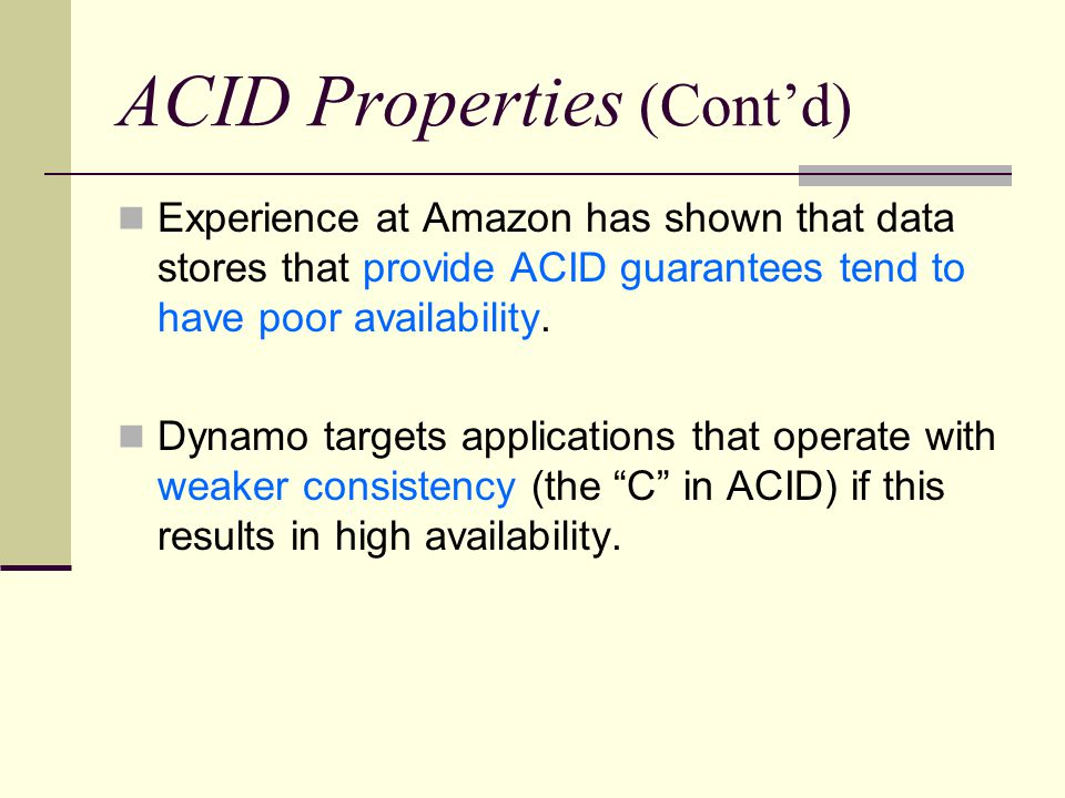 ACID Properties (Cont'd) Experience at Amazon has shown that data stores that provide ACID guarantees tend to have poor availability.