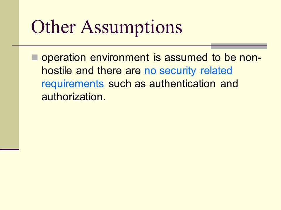 Other Assumptions operation environment is assumed to be non- hostile and there are no security related requirements such as authentication and authorization.