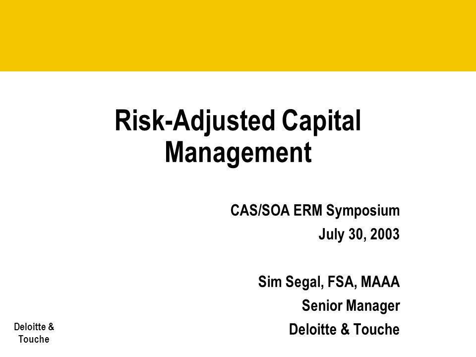 Deloitte & Touche Risk-Adjusted Capital Management CAS/SOA ERM Symposium July 30, 2003 Sim Segal, FSA, MAAA Senior Manager Deloitte & Touche