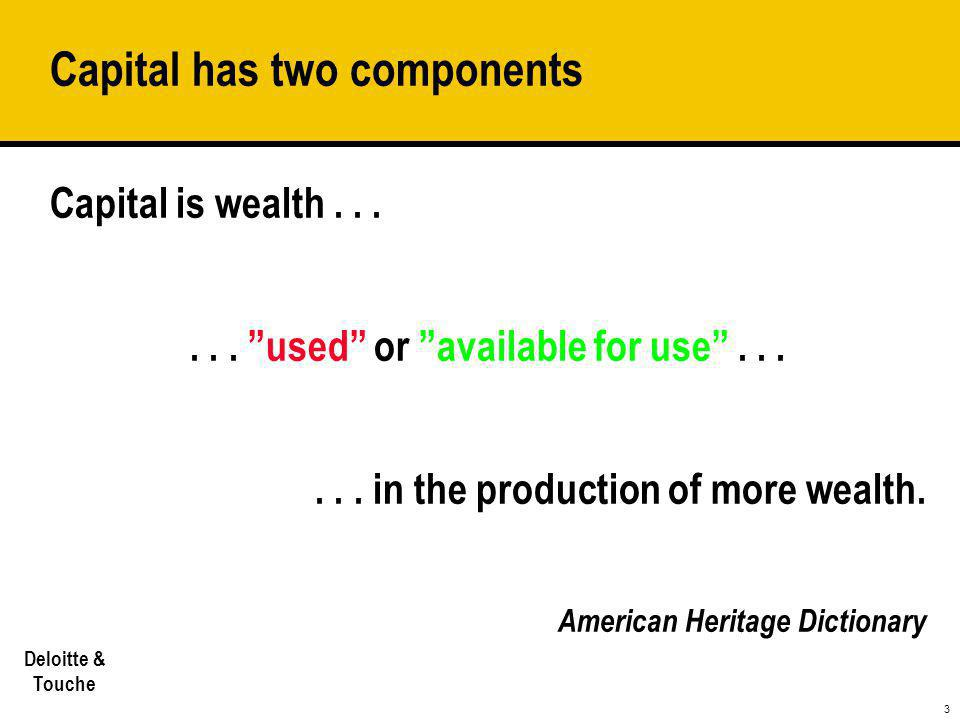 """3 Deloitte & Touche Capital has two components Capital is wealth...... """"used"""" or """"available for use""""...... in the production of more wealth. American"""