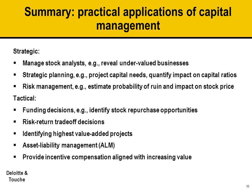 32 Deloitte & Touche Summary: practical applications of capital management Strategic:  Manage stock analysts, e.g., reveal under-valued businesses 