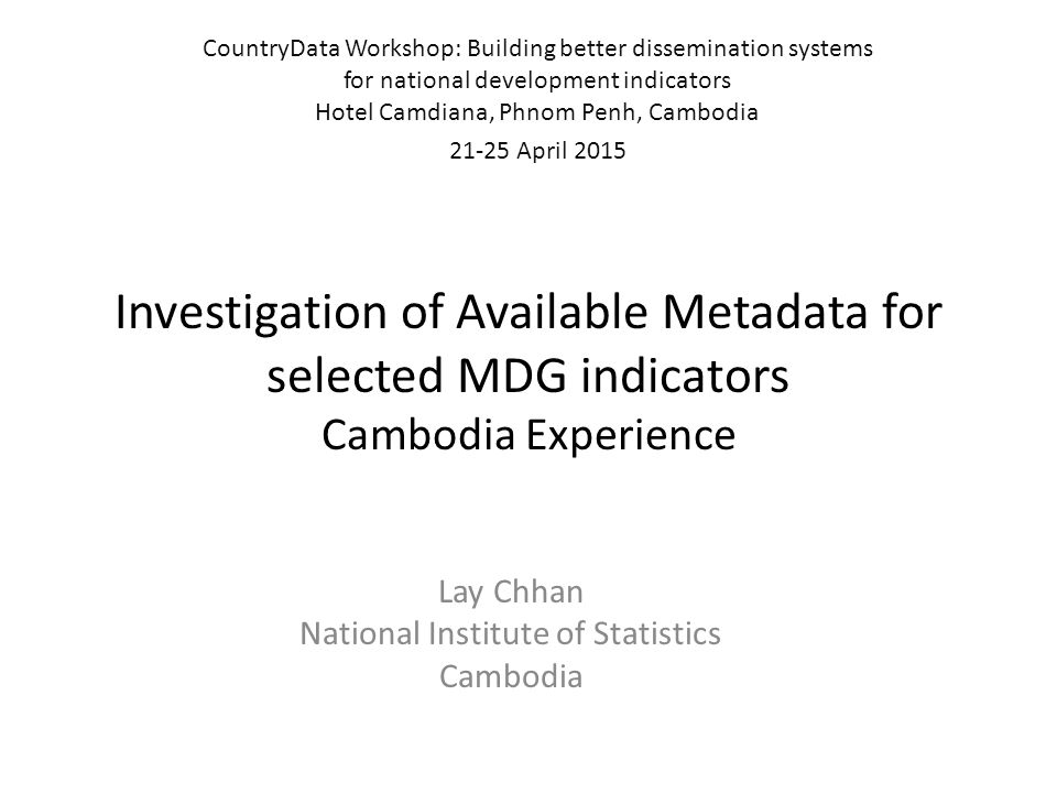 Investigation of Available Metadata for selected MDG indicators Cambodia Experience Lay Chhan National Institute of Statistics Cambodia CountryData Wo