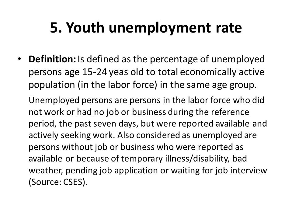 5. Youth unemployment rate Definition: Is defined as the percentage of unemployed persons age 15-24 yeas old to total economically active population (