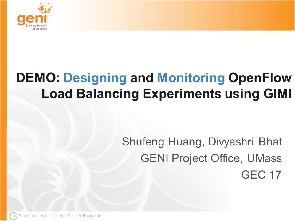Sponsored by the National Science Foundation DEMO: Designing and Monitoring OpenFlow Load Balancing Experiments using GIMI Shufeng Huang, Divyashri Bhat GENI Project Office, UMass GEC 17