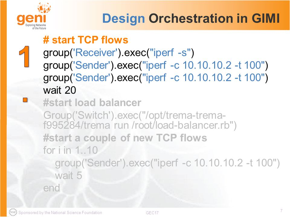 Sponsored by the National Science Foundation 7 GEC17 Design Orchestration in GIMI # start TCP flows group( Receiver ).exec( iperf -s ) group( Sender ).exec( iperf -c t 100 ) wait 20 #start load balancer Group( Switch ).exec( /opt/trema-trema- f995284/trema run /root/load-balancer.rb ) #start a couple of new TCP flows for i in group( Sender ).exec( iperf -c t 100 ) wait 5 end