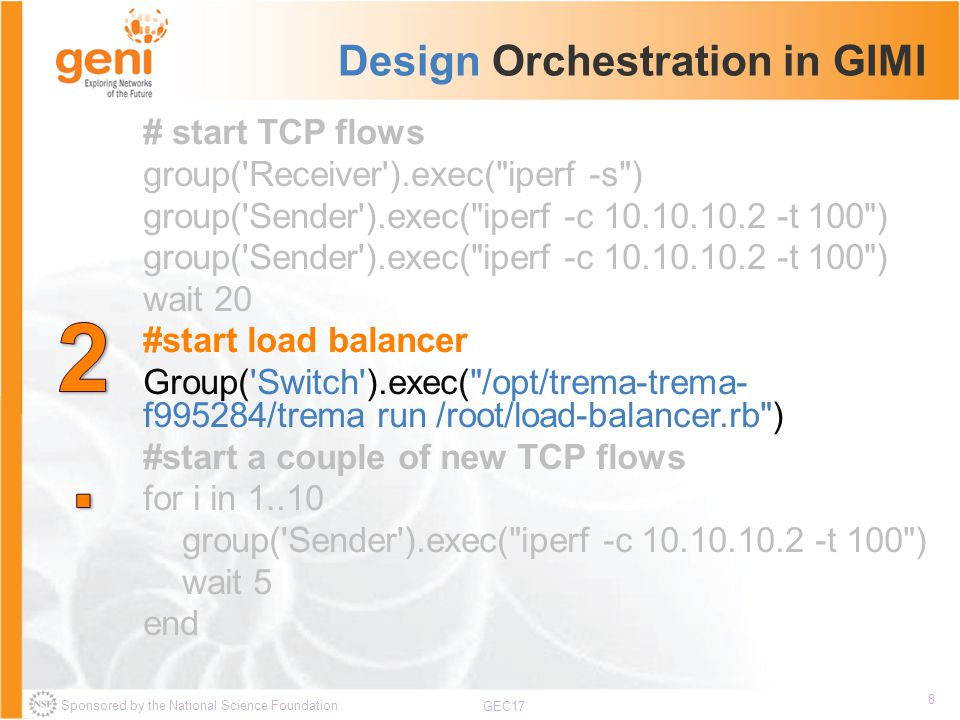 Sponsored by the National Science Foundation 8 GEC17 Design Orchestration in GIMI # start TCP flows group( Receiver ).exec( iperf -s ) group( Sender ).exec( iperf -c 10.10.10.2 -t 100 ) wait 20 #start load balancer Group( Switch ).exec( /opt/trema-trema- f995284/trema run /root/load-balancer.rb ) #start a couple of new TCP flows for i in 1..10 group( Sender ).exec( iperf -c 10.10.10.2 -t 100 ) wait 5 end