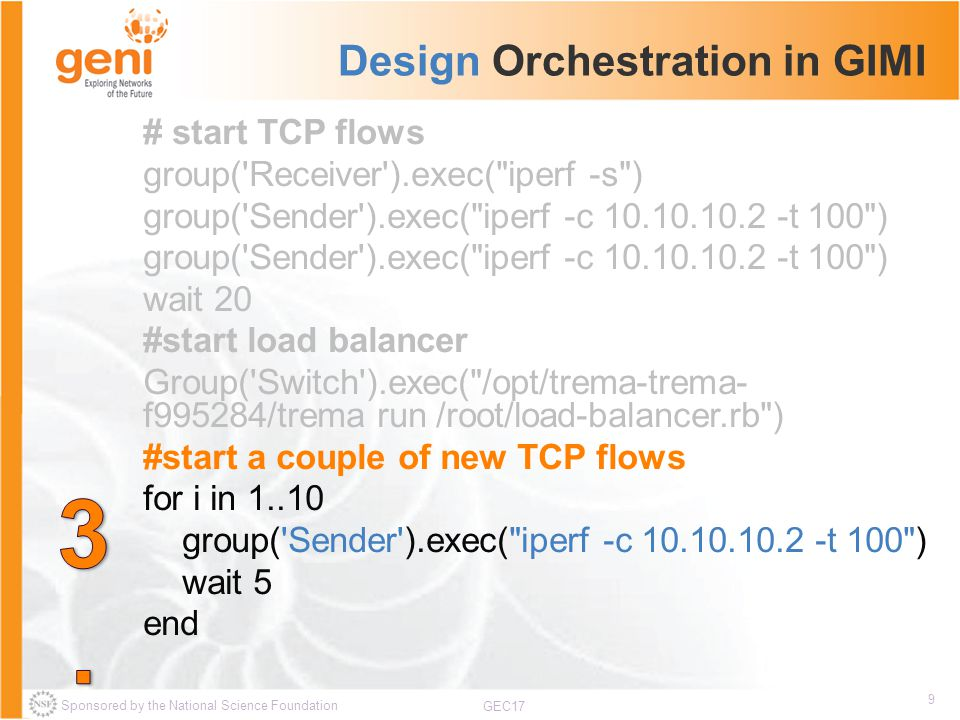 Sponsored by the National Science Foundation 9 GEC17 Design Orchestration in GIMI # start TCP flows group( Receiver ).exec( iperf -s ) group( Sender ).exec( iperf -c 10.10.10.2 -t 100 ) wait 20 #start load balancer Group( Switch ).exec( /opt/trema-trema- f995284/trema run /root/load-balancer.rb ) #start a couple of new TCP flows for i in 1..10 group( Sender ).exec( iperf -c 10.10.10.2 -t 100 ) wait 5 end