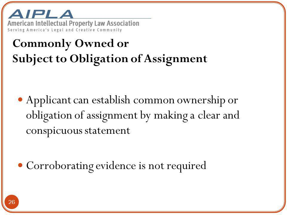 Commonly Owned or Subject to Obligation of Assignment Applicant can establish common ownership or obligation of assignment by making a clear and conspicuous statement Corroborating evidence is not required 26