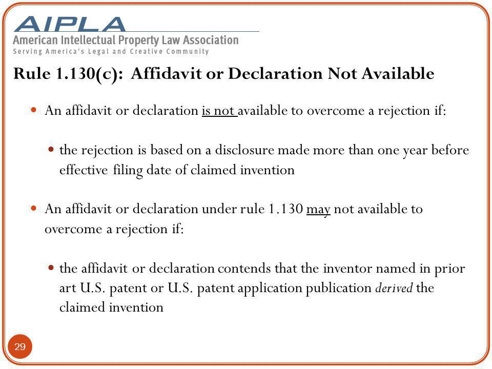 Rule 1.130(c): Affidavit or Declaration Not Available An affidavit or declaration is not available to overcome a rejection if: the rejection is based on a disclosure made more than one year before effective filing date of claimed invention An affidavit or declaration under rule 1.130 may not available to overcome a rejection if: the affidavit or declaration contends that the inventor named in prior art U.S.