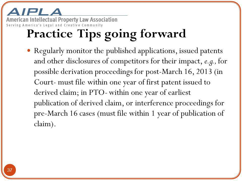 Practice Tips going forward Regularly monitor the published applications, issued patents and other disclosures of competitors for their impact, e.g., for possible derivation proceedings for post-March 16, 2013 (in Court- must file within one year of first patent issued to derived claim; in PTO- within one year of earliest publication of derived claim, or interference proceedings for pre-March 16 cases (must file within 1 year of publication of claim).