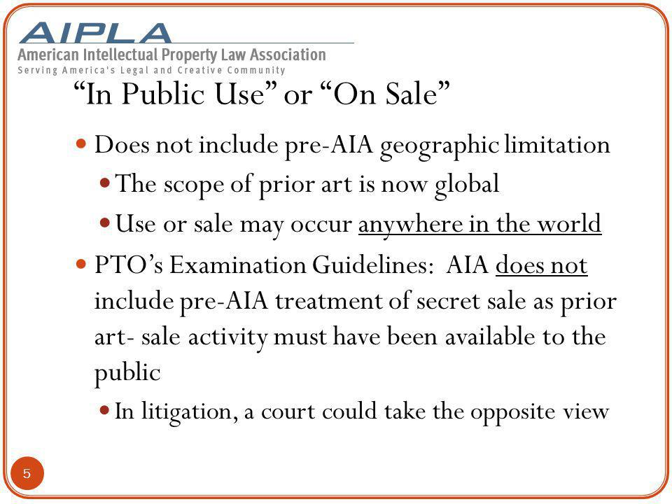 In Public Use or On Sale Does not include pre-AIA geographic limitation The scope of prior art is now global Use or sale may occur anywhere in the world PTO's Examination Guidelines: AIA does not include pre-AIA treatment of secret sale as prior art- sale activity must have been available to the public In litigation, a court could take the opposite view 5