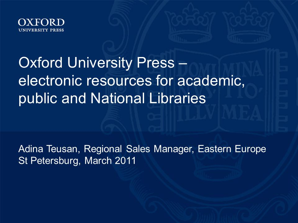 Oxford University Press – electronic resources for academic, public and National Libraries Adina Teusan, Regional Sales Manager, Eastern Europe St Petersburg, March 2011