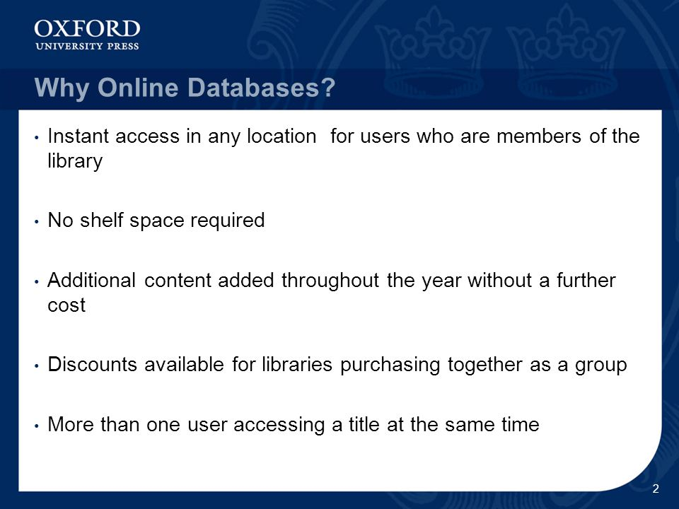 Oxford University Press online resources  Stability: OUP is part of the University of Oxford and has its beginnings in the 16 th century print revolution  Reliability: most of our published content is peer-reviewed and approved by a Board of Trustees  Prestige: OUP publishes some of the greatest academic names today  Pioneering: first online Journals collections published in 1996 and first online dictionary published in 2000.
