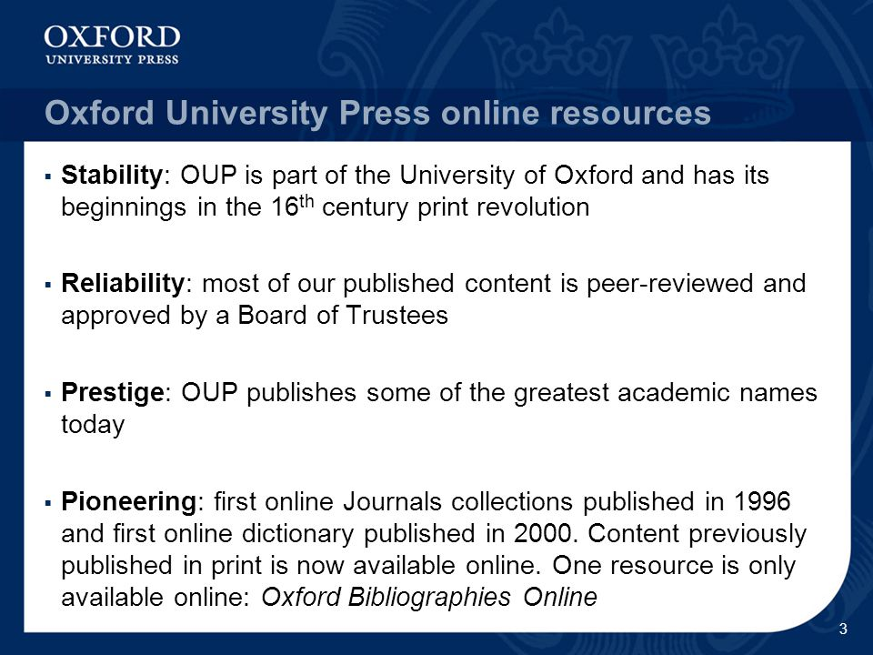 Oxford University Press online resources  Stability: OUP is part of the University of Oxford and has its beginnings in the 16 th century print revolution  Reliability: most of our published content is peer-reviewed and approved by a Board of Trustees  Prestige: OUP publishes some of the greatest academic names today  Pioneering: first online Journals collections published in 1996 and first online dictionary published in 2000.