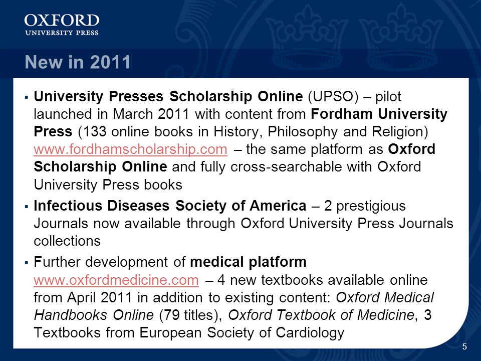 New in 2011  University Presses Scholarship Online (UPSO) – pilot launched in March 2011 with content from Fordham University Press (133 online books in History, Philosophy and Religion) www.fordhamscholarship.com – the same platform as Oxford Scholarship Online and fully cross-searchable with Oxford University Press books www.fordhamscholarship.com  Infectious Diseases Society of America – 2 prestigious Journals now available through Oxford University Press Journals collections  Further development of medical platform www.oxfordmedicine.com – 4 new textbooks available online from April 2011 in addition to existing content: Oxford Medical Handbooks Online (79 titles), Oxford Textbook of Medicine, 3 Textbooks from European Society of Cardiology www.oxfordmedicine.com 5