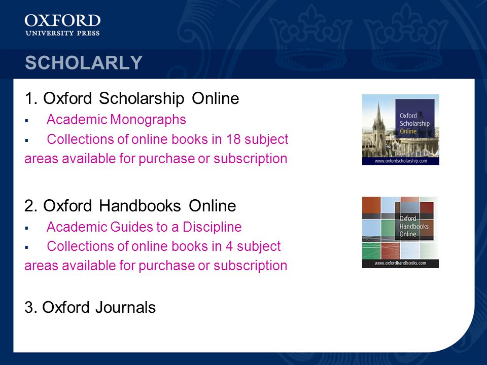 SCHOLARLY 1. Oxford Scholarship Online  Academic Monographs  Collections of online books in 18 subject areas available for purchase or subscription