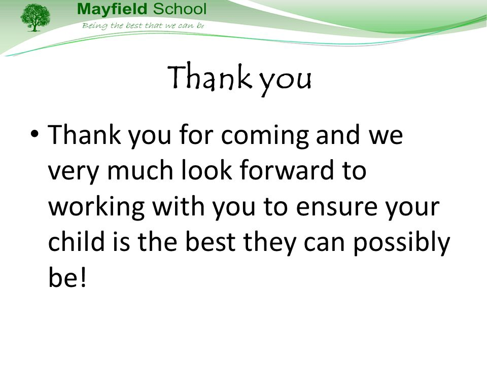 Thank you Thank you for coming and we very much look forward to working with you to ensure your child is the best they can possibly be!