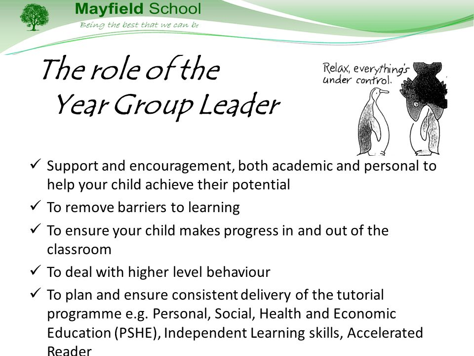 The role of the Year Group Leader Support and encouragement, both academic and personal to help your child achieve their potential To remove barriers to learning To ensure your child makes progress in and out of the classroom To deal with higher level behaviour To plan and ensure consistent delivery of the tutorial programme e.g.